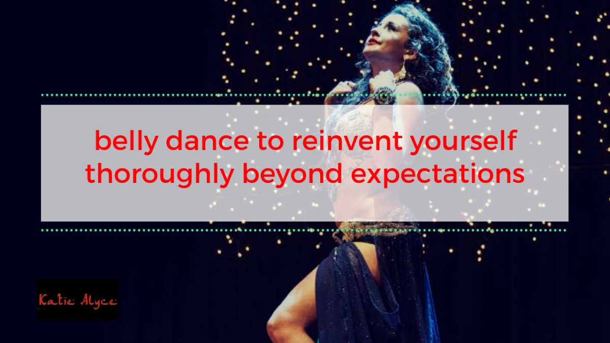 Belly Dance to Reinvent Yourself Thoroughly Beyond Expectations – Belly Dancer London – Katie Alyce