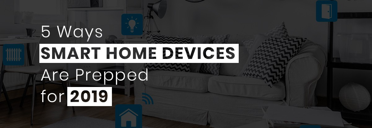 5 Ways Smart Home Devices Are Prepped for 2019