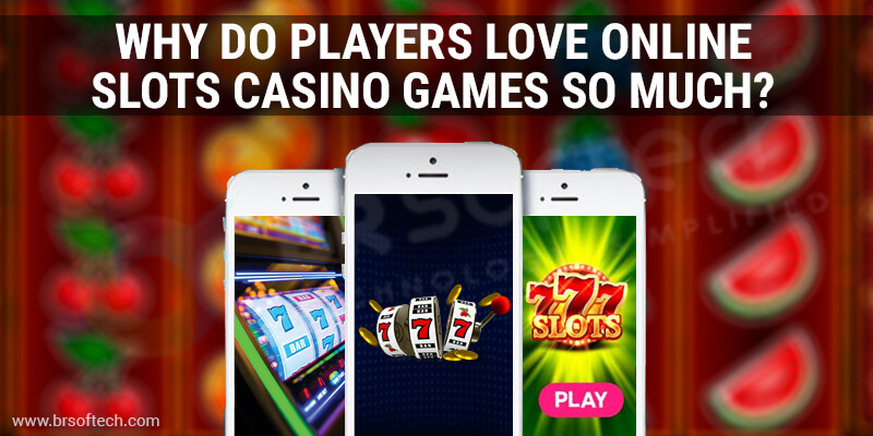 Why Do Players Love Online Slots Casino Games So Much | BR Softech