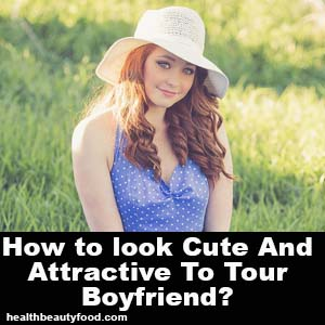 How to look Cute and Attractive to your Boyfriend - healthbeautyfood.com