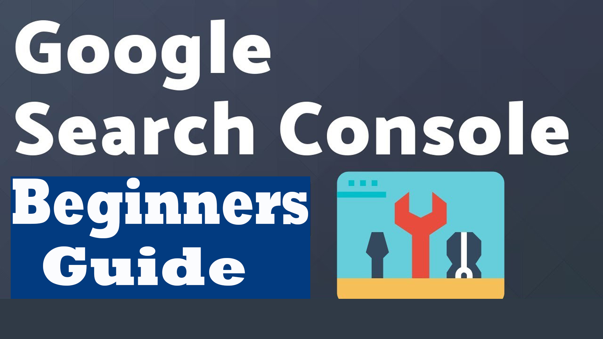 Google Search Console Beginners Guide - Complete Overview