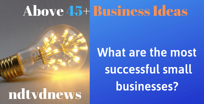 What are the most successful small businesses? I 45+ [Best Business Ideas] » NDTVDNEWS