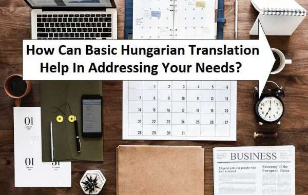 How Can Basic Hungarian Translation Help In Addressing Your Needs?