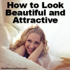 How to Look Beautiful and Attractive - healthbeautyfood.com
