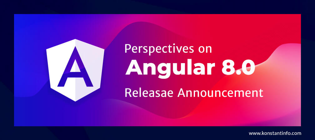 Perspectives on Angular 8.0 Release Announcement - Konstantinfo