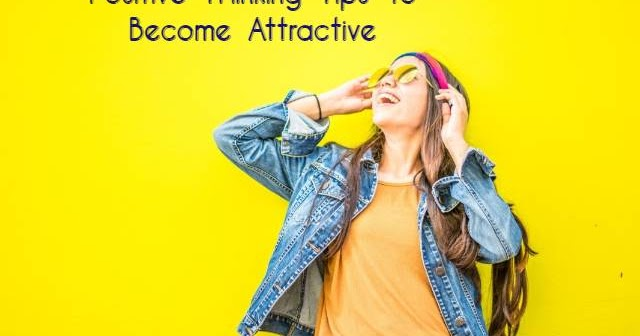 Positive Thinking Tips To Become Attractive