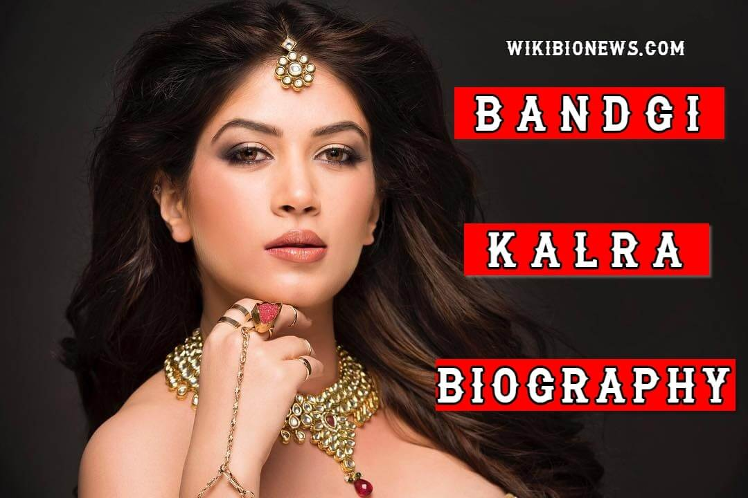 Bandgi Kalra Wiki, Biography, Age, Family, Height, Affairs & More
