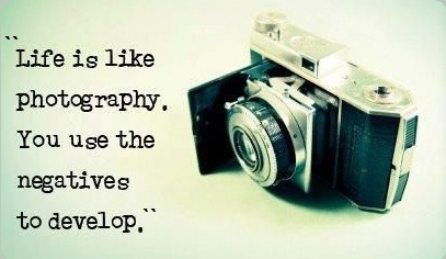 """""""Life Is Like Photography. You Use The Negative To Develop."""""""