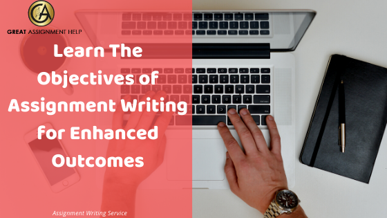 Assignment Help- Learn the Objectives of Assignment Writing for Enhanced Outcomes