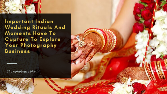 Important Indian Wedding Rituals And Moments Have To Capture To Explore Your Photography Business – Shanphotography