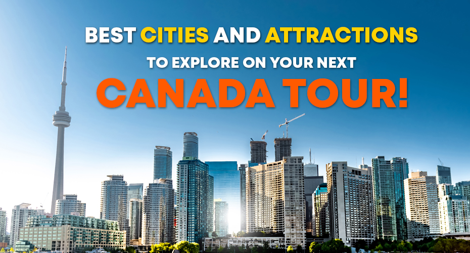 Best Cities and Attractions to Explore on Your Next Canada Tour! -