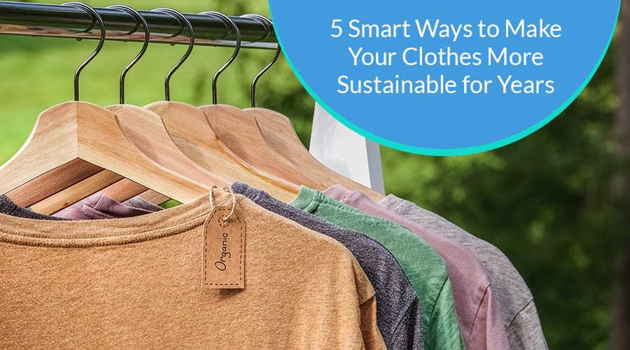 5 Smart ways to make your clothes more Sustainable for Years