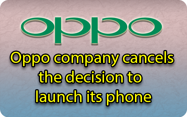 Oppo company cancels the decision to launch its phone