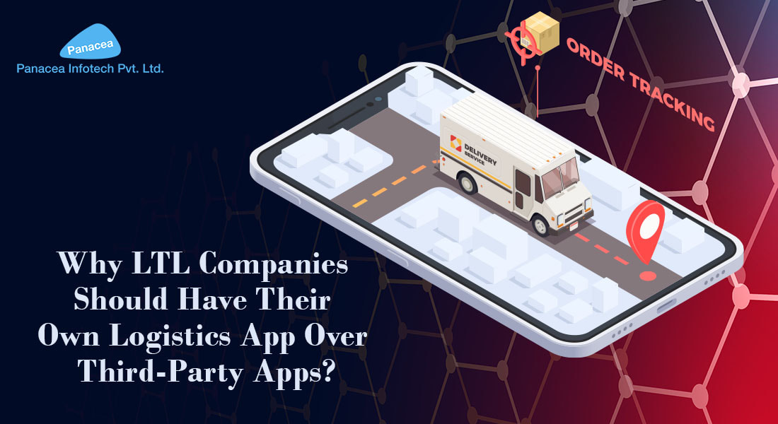 Why LTL Companies Should Have Their Own logistics App Over 3 Party Apps? - Panacea Infotech Pvt Ltd.