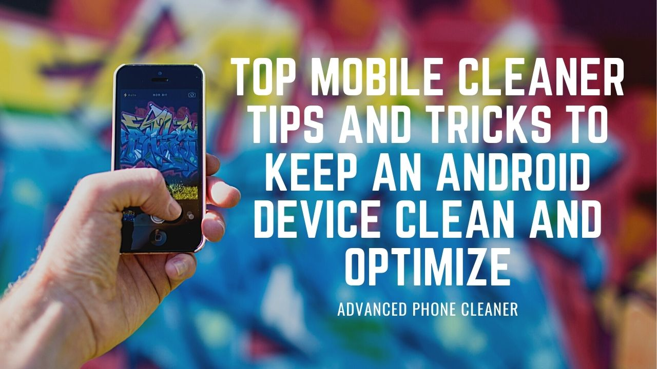 Top Mobile Cleaner Tips And Tricks To Keep An Android Device Clean And Optimize