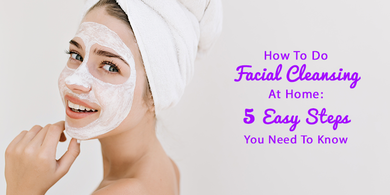 How To Do Facial Cleansing At Home: 5 Easy Steps You Need To Know - Zoylee Blog