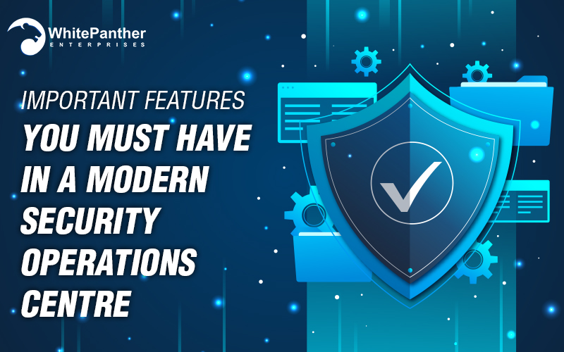Important Features You must have in a Modern Security Operations Centre