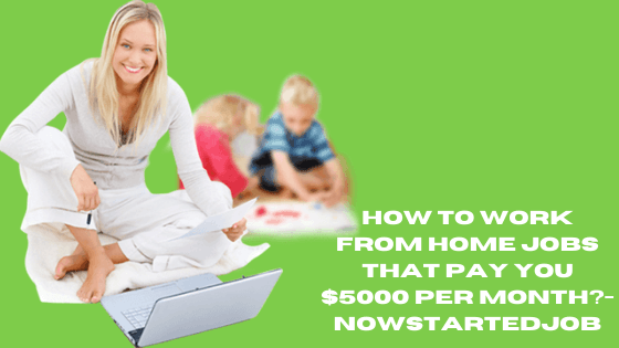 How To Work From Home Jobs That Pay You $5000 Per Month?-NowstartedJob