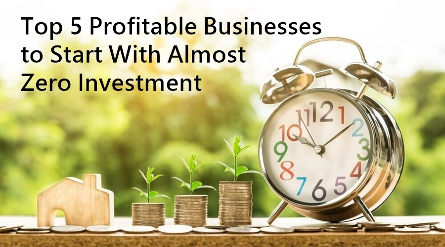 Top 5 Profitable Businesses to Start With Almost Zero Investment