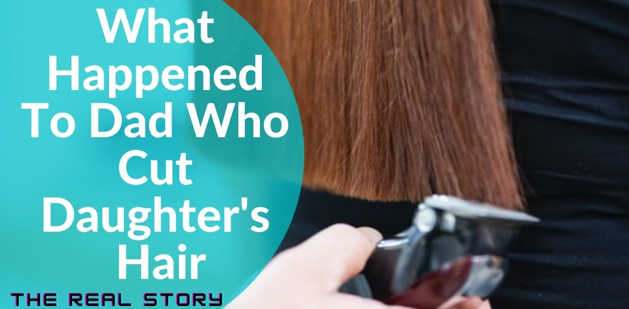 What Happened To Dad Who Cut Daughter's Hair - Hair Hip