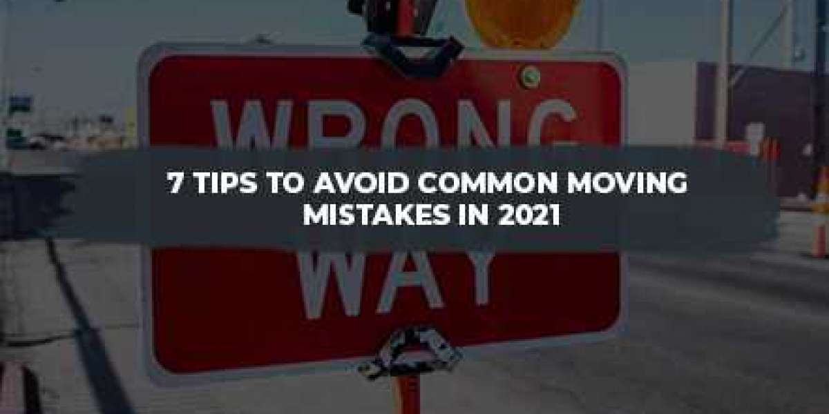 7 Tips to Avoid Common Moving Mistakes in 2021