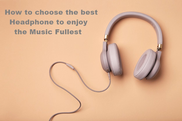 How to choose the best Headphone to enjoy the Music Fullest – Blogging Ideas – A Personal Blog