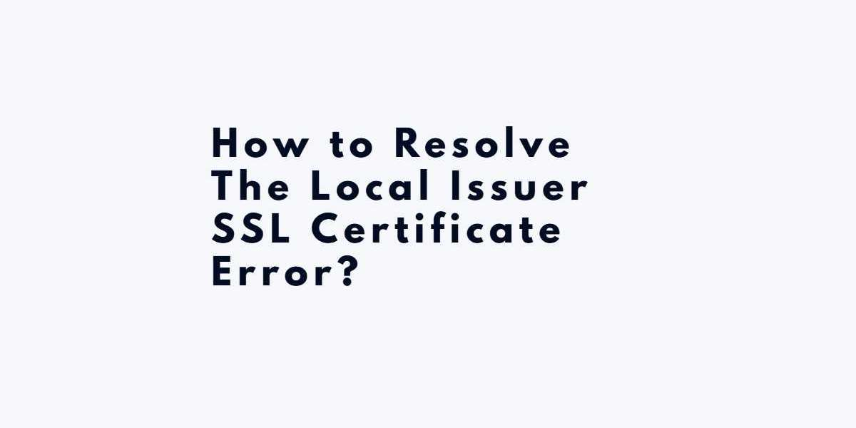How to Resolve The Local Issuer SSL Certificate Error?