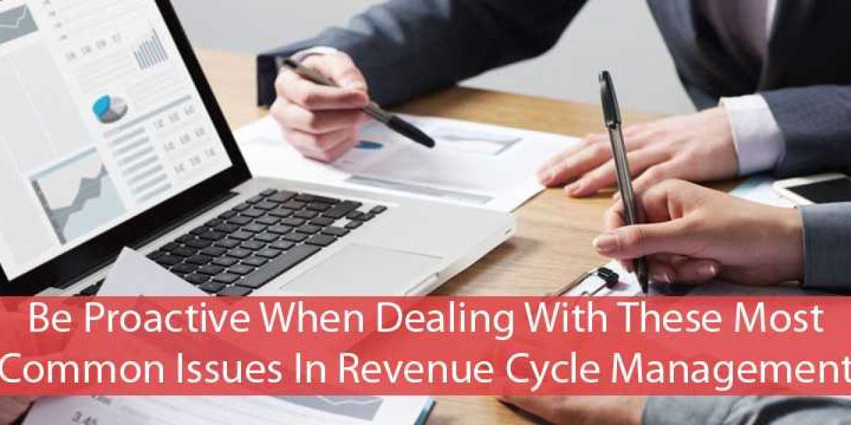 BE PROACTIVE WHEN DEALING WITH THESE MOST COMMON ISSUES IN REVENUE CYCLE MANAGEMENT