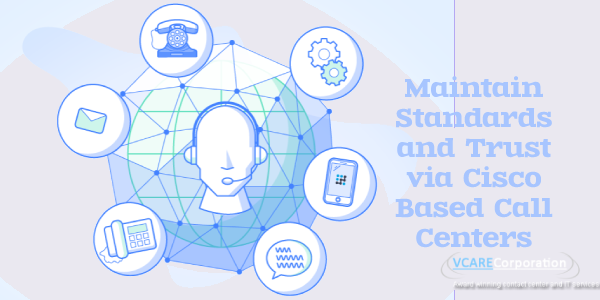Maintain Standards and Trust via Cisco Based Call Centers