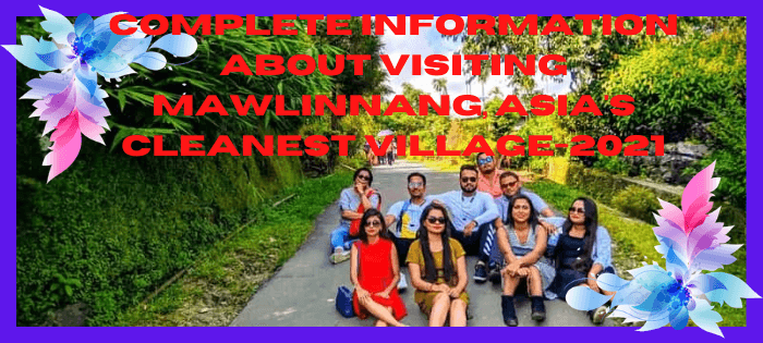 Complete Information About Visiting Mawlinnang, Asia's Cleanest Village-2021