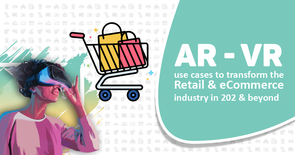 AR/VR use cases to transform the Retail & eCommerce industry in 2021 & beyond