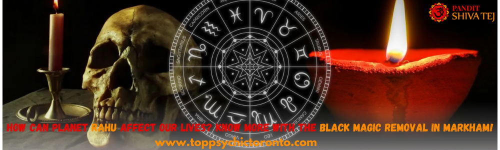 How Can Planet Rahu Affect Our Lives? Know More With The Black Magic Removal In Markham! – Top Psychic Toronto