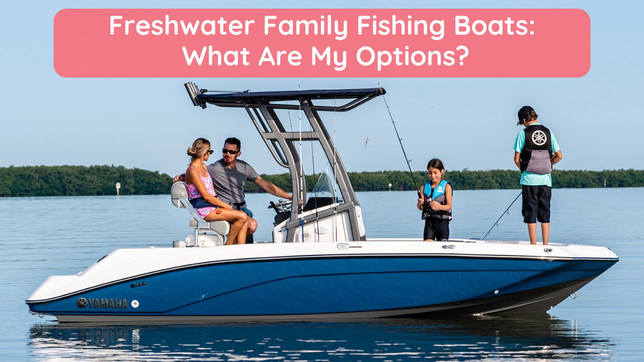 Freshwater Family Fishing Boats: What Are My Options? | Premier Watersports