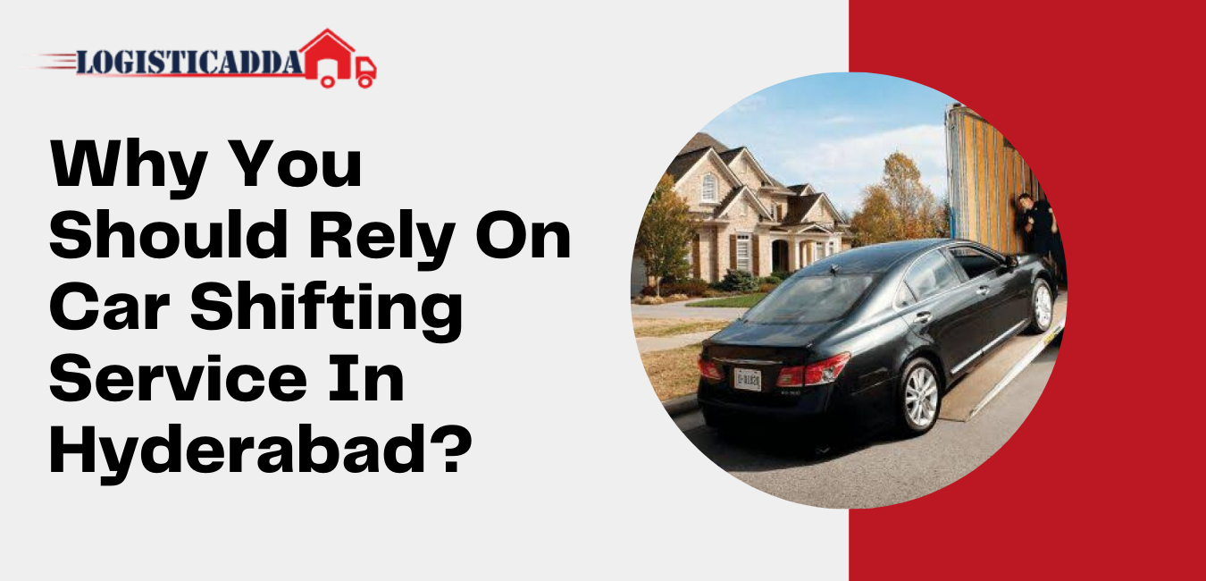 Why You Should Rely On Car Shifting Service In Hyderabad? - Logisticadda