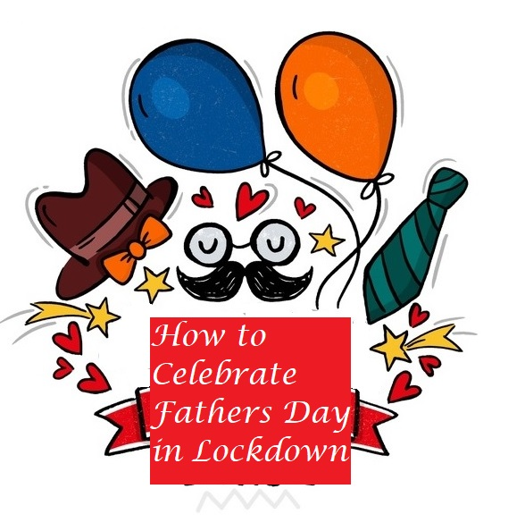 How To Celebrate Father's Day During Lockdown?