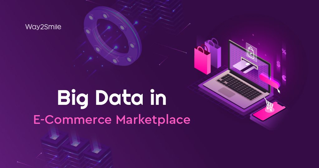 Five ways that Big Data impact the E-Commerce Marketplace in 2021 and beyond