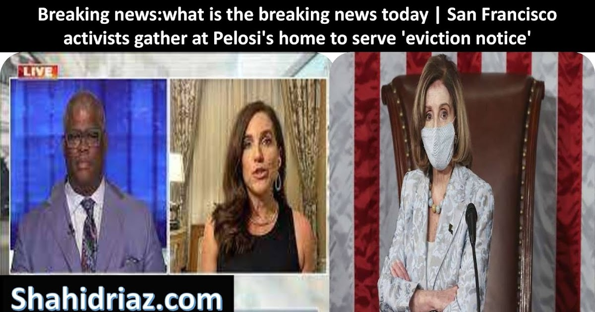 Breaking news:what is the breaking news today   San Francisco activists gather at Pelosi's home to serve 'eviction notice'